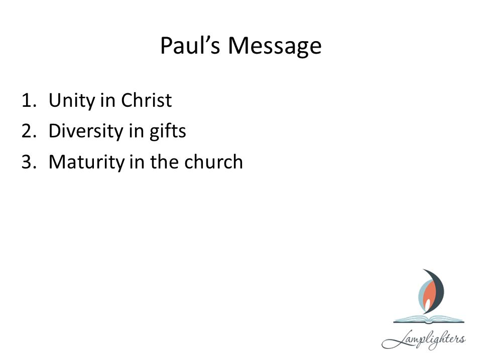 Paul's Message 1.Unity in Christ 2.Diversity in gifts 3.Maturity in the church