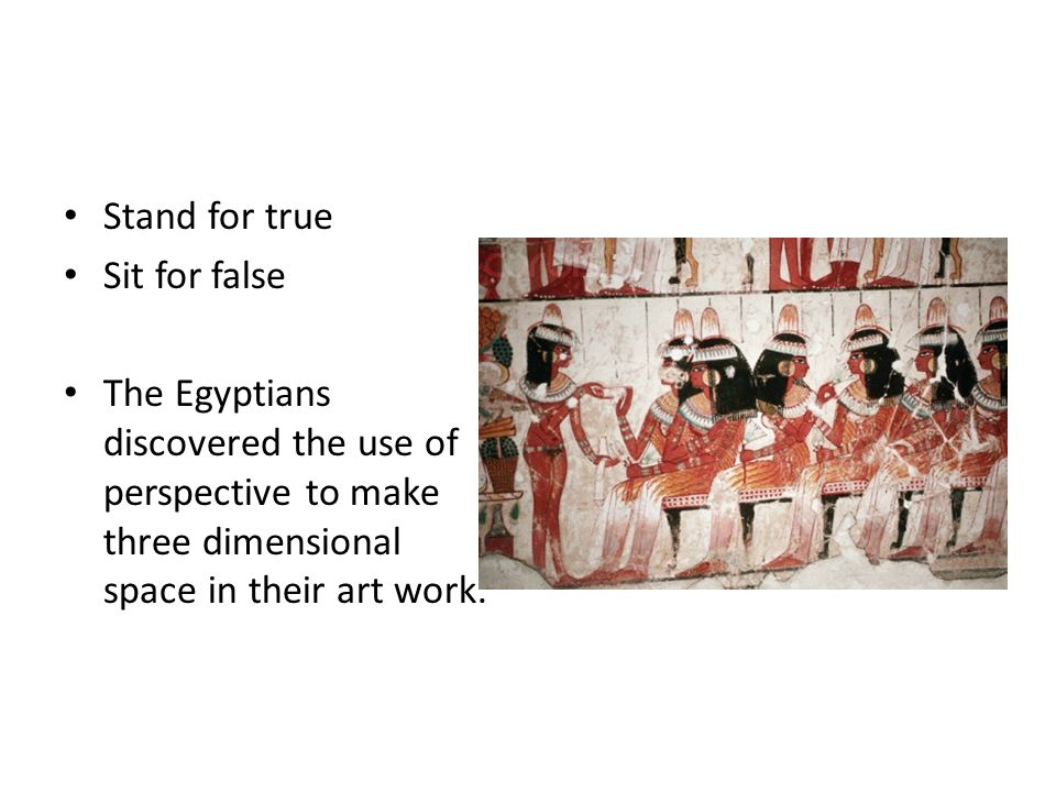 Stand for true Sit for false The Egyptians discovered the use of perspective to make three dimensional space in their art work.