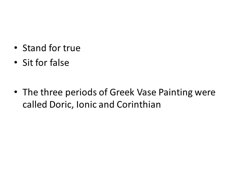 Stand for true Sit for false The three periods of Greek Vase Painting were called Doric, Ionic and Corinthian