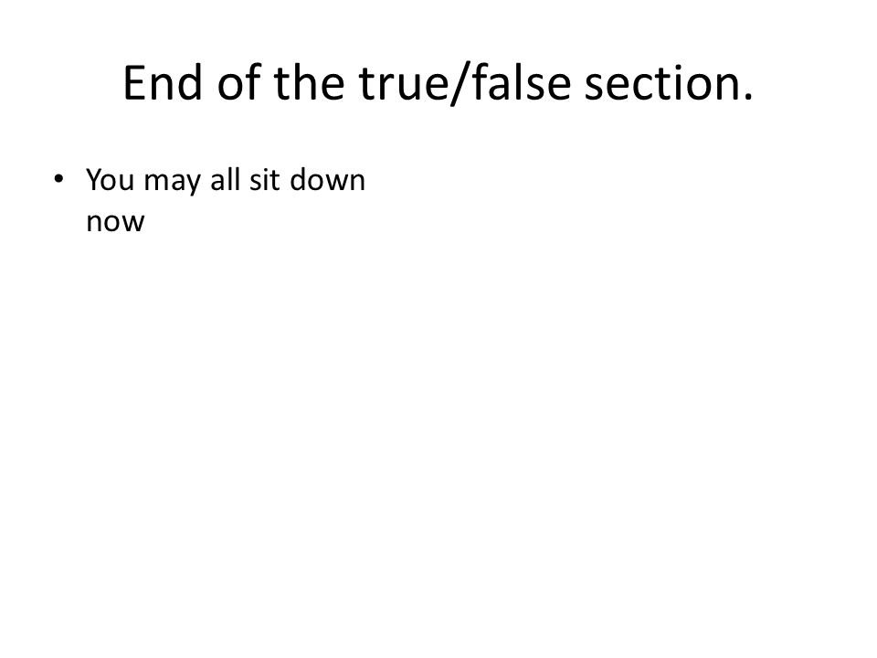 End of the true/false section. You may all sit down now