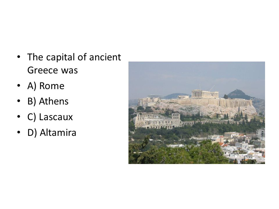 The capital of ancient Greece was A) Rome B) Athens C) Lascaux D) Altamira
