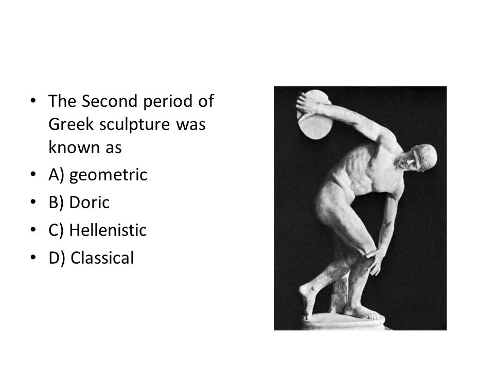 The Second period of Greek sculpture was known as A) geometric B) Doric C) Hellenistic D) Classical