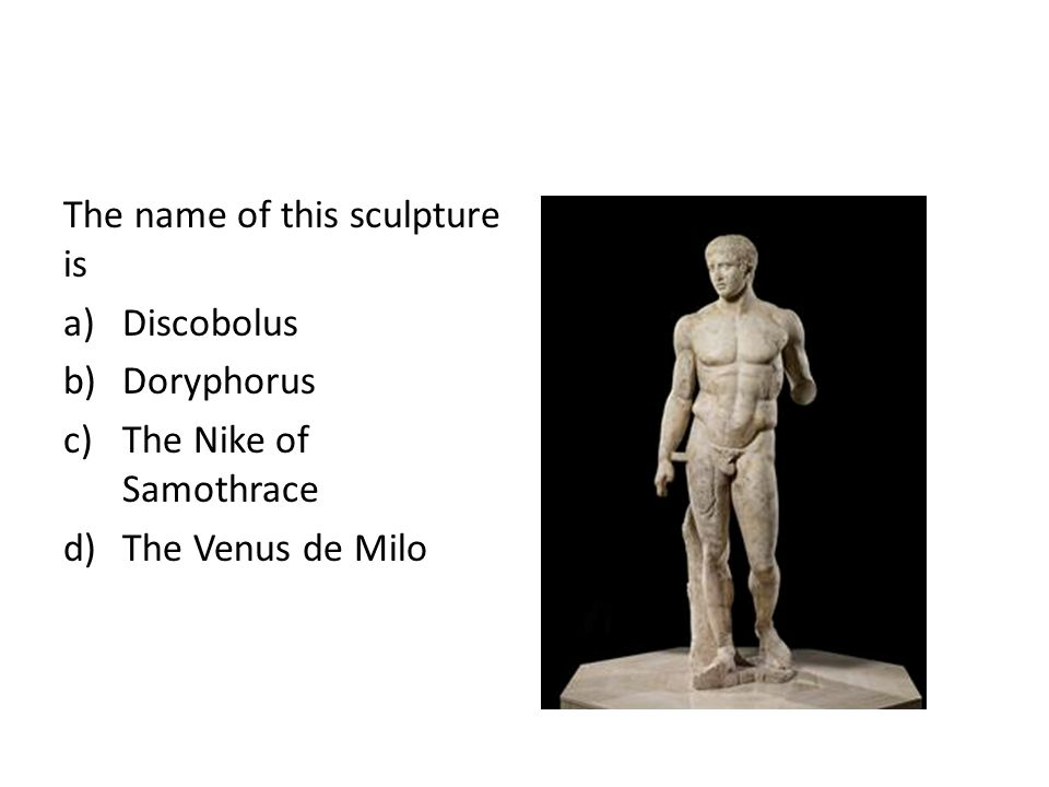 The name of this sculpture is a)Discobolus b)Doryphorus c)The Nike of Samothrace d)The Venus de Milo