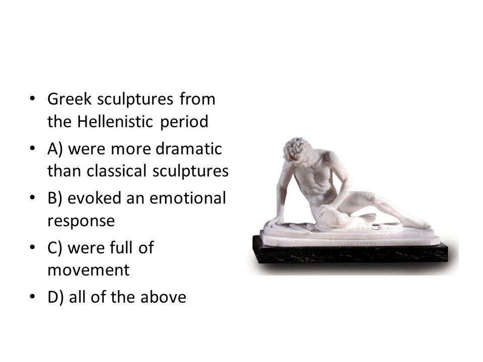 Greek sculptures from the Hellenistic period A) were more dramatic than classical sculptures B) evoked an emotional response C) were full of movement D) all of the above
