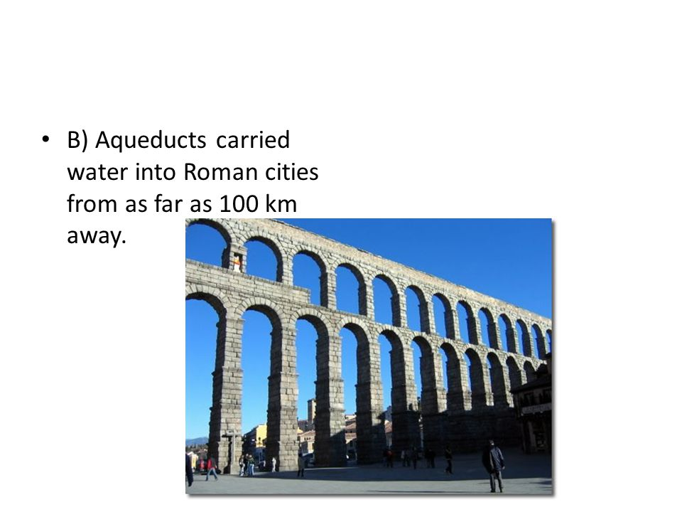 B) Aqueducts carried water into Roman cities from as far as 100 km away.