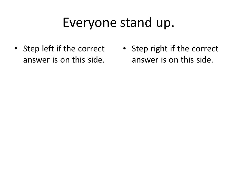 Everyone stand up. Step left if the correct answer is on this side.