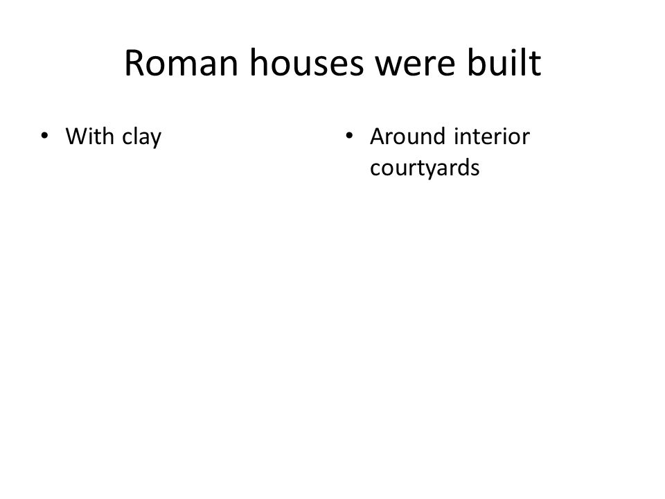 Roman houses were built With clay Around interior courtyards