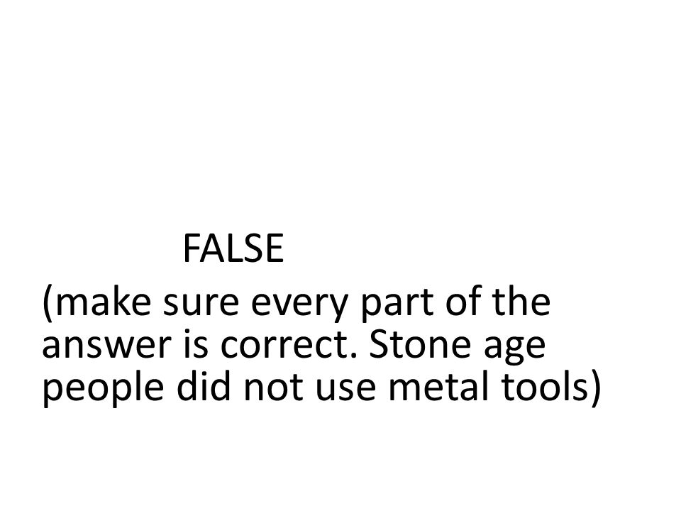 FALSE (make sure every part of the answer is correct. Stone age people did not use metal tools)