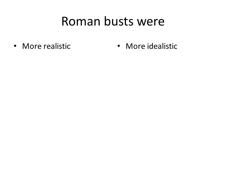 Roman busts were More realistic More idealistic