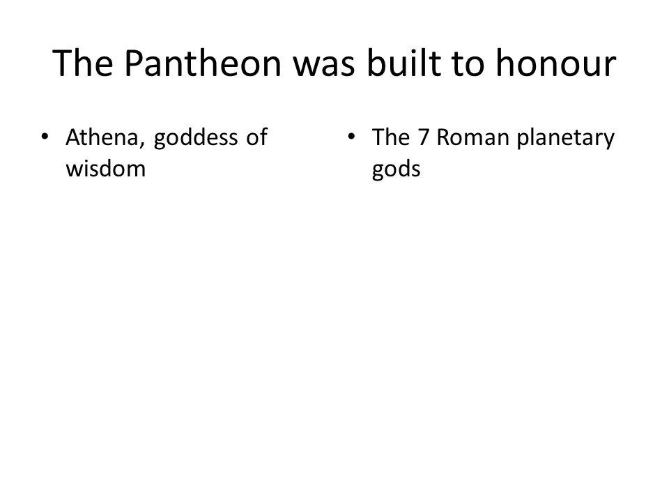 The Pantheon was built to honour Athena, goddess of wisdom The 7 Roman planetary gods