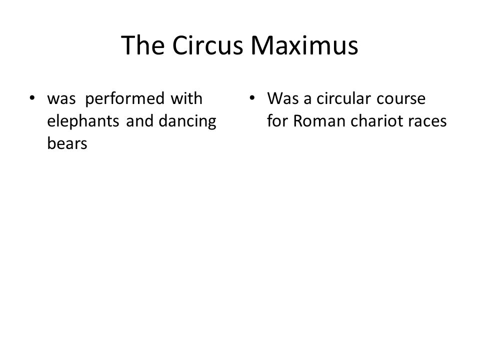 The Circus Maximus was performed with elephants and dancing bears Was a circular course for Roman chariot races