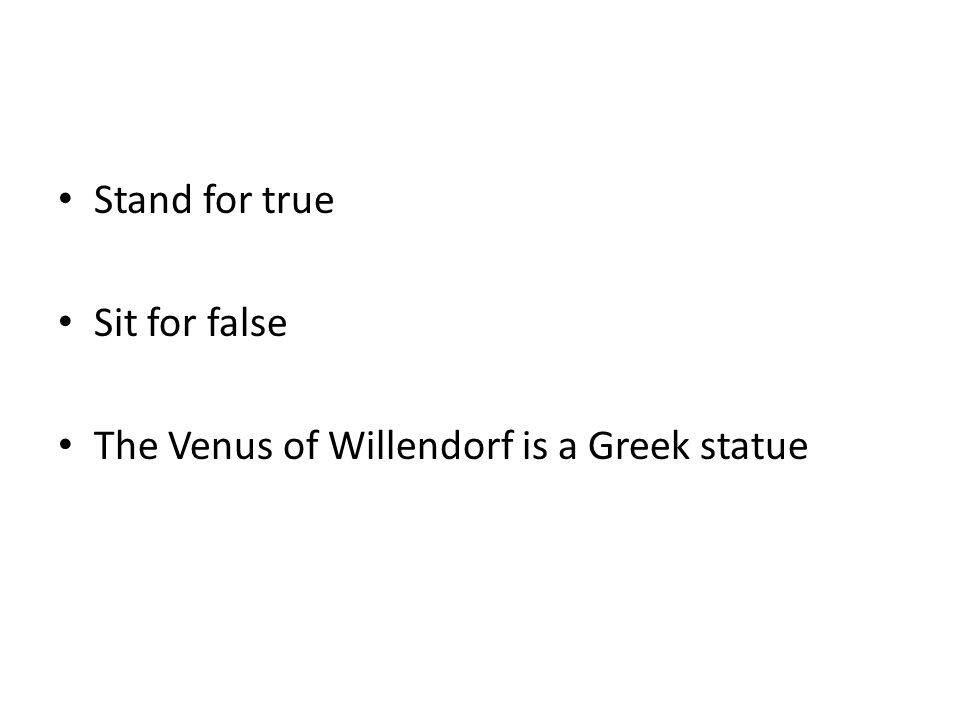 Stand for true Sit for false The Venus of Willendorf is a Greek statue