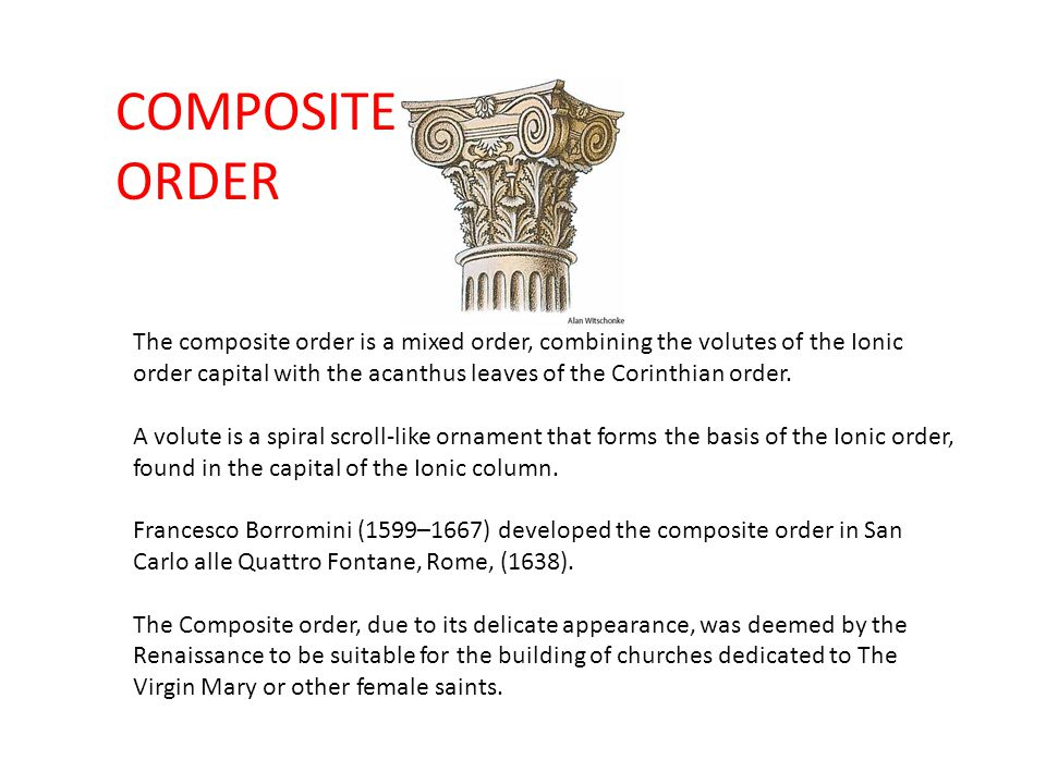 COMPOSITE ORDER The composite order is a mixed order, combining the volutes of the Ionic order capital with the acanthus leaves of the Corinthian orde