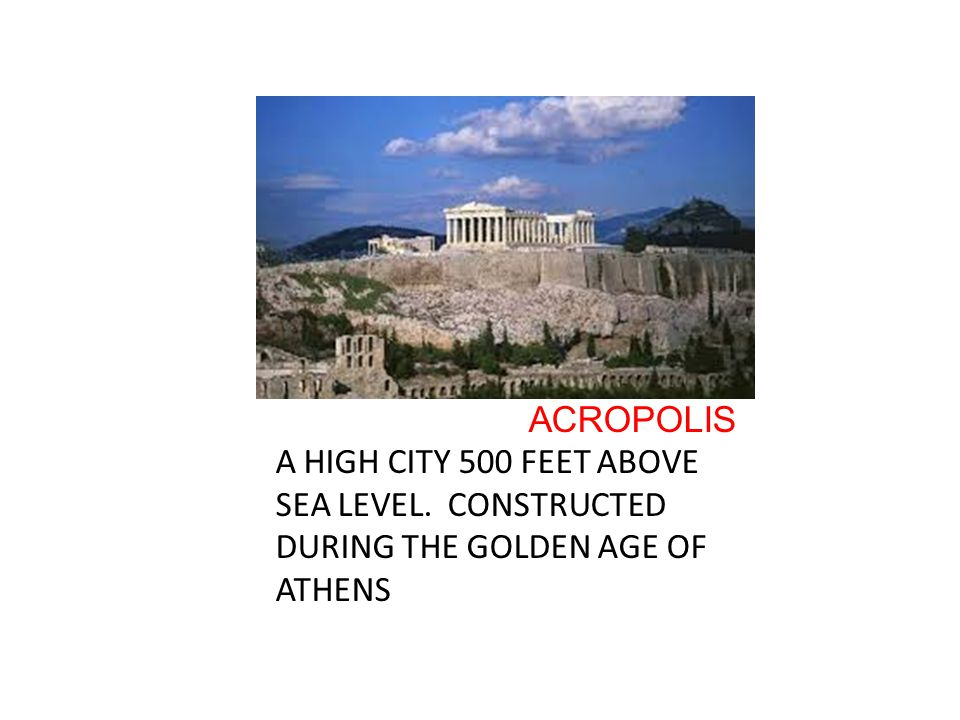 ACROPOLIS A HIGH CITY 500 FEET ABOVE SEA LEVEL. CONSTRUCTED DURING THE GOLDEN AGE OF ATHENS