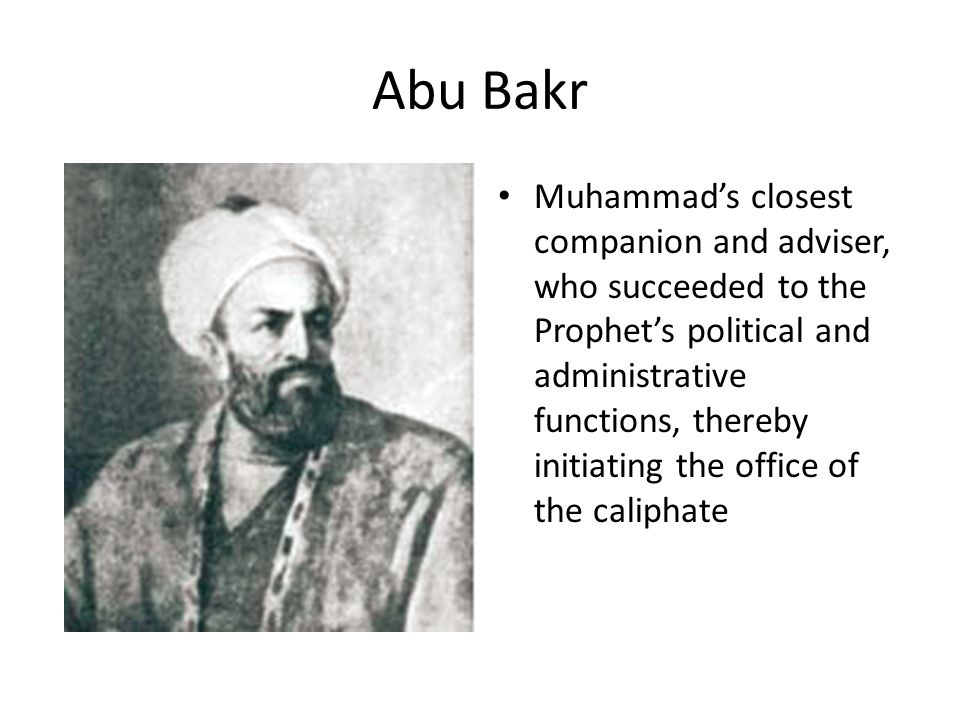 Abu Bakr Muhammad's closest companion and adviser, who succeeded to the Prophet's political and administrative functions, thereby initiating the office of the caliphate