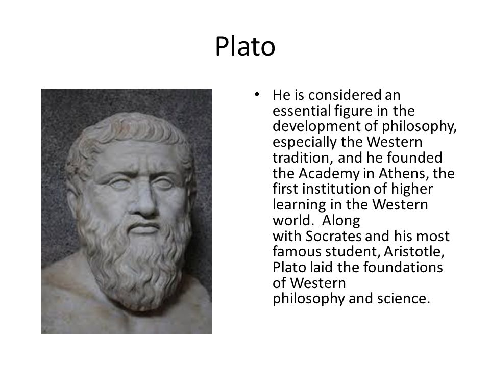 Plato He is considered an essential figure in the development of philosophy, especially the Western tradition, and he founded the Academy in Athens, the first institution of higher learning in the Western world.