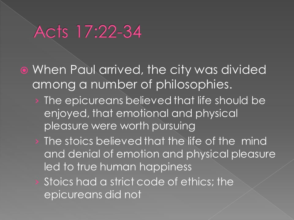  When Paul arrived, the city was divided among a number of philosophies. › The epicureans believed that life should be enjoyed, that emotional and ph