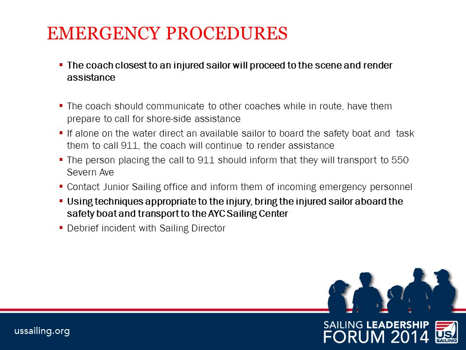 EMERGENCY PROCEDURES  The coach closest to an injured sailor will proceed to the scene and render assistance  The coach should communicate to other coaches while in route, have them prepare to call for shore-side assistance  If alone on the water direct an available sailor to board the safety boat and task them to call 911, the coach will continue to render assistance  The person placing the call to 911 should inform that they will transport to 550 Severn Ave  Contact Junior Sailing office and inform them of incoming emergency personnel  Using techniques appropriate to the injury, bring the injured sailor aboard the safety boat and transport to the AYC Sailing Center  Debrief incident with Sailing Director