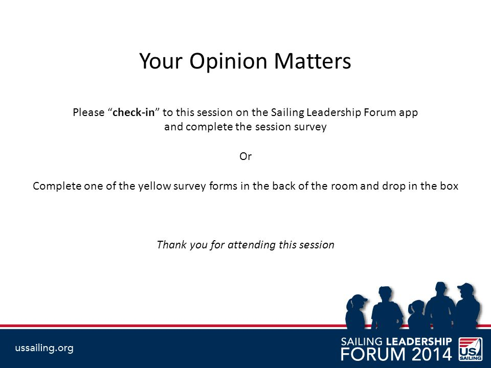 Your Opinion Matters Please check-in to this session on the Sailing Leadership Forum app and complete the session survey Or Complete one of the yellow survey forms in the back of the room and drop in the box Thank you for attending this session