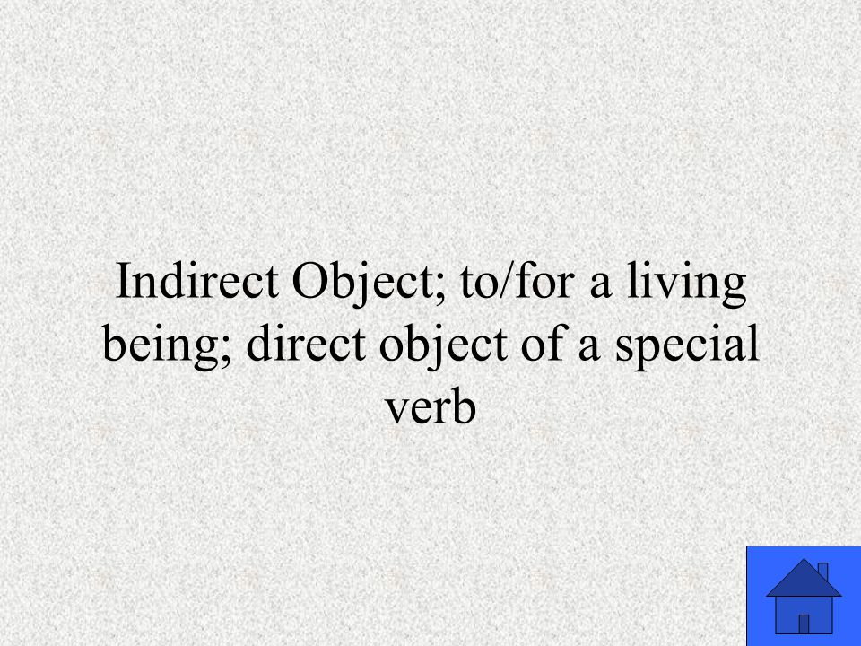 Indirect Object; to/for a living being; direct object of a special verb