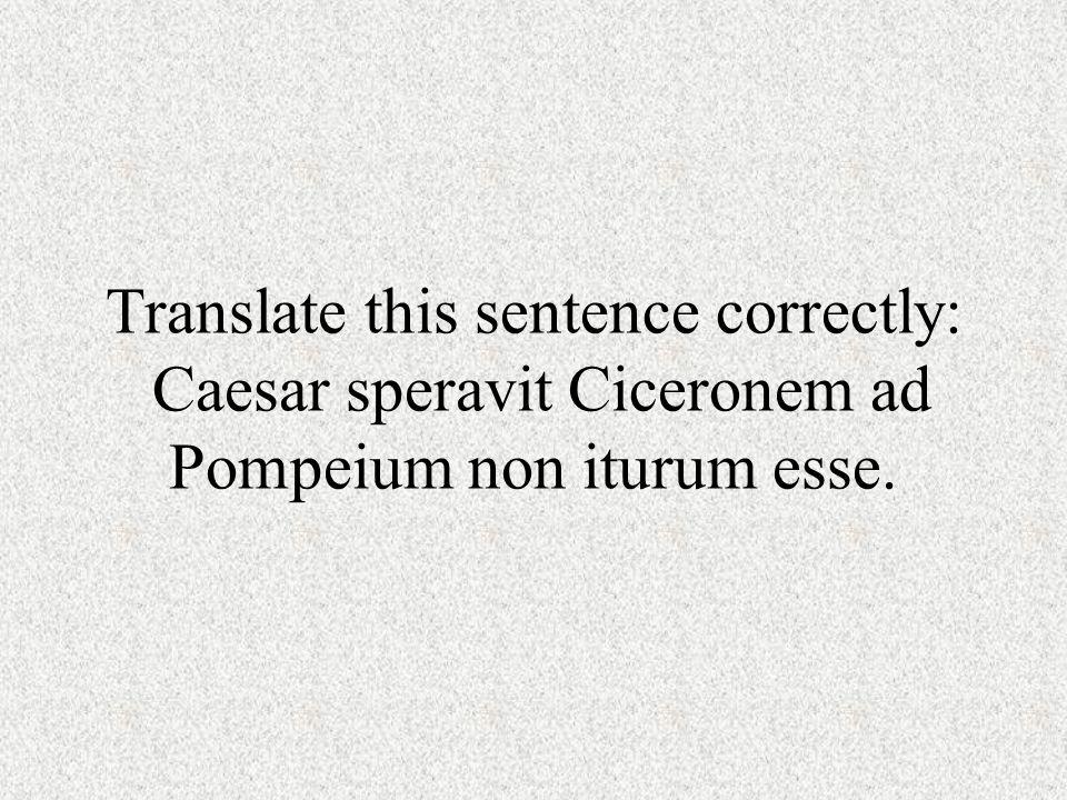 Translate this sentence correctly: Caesar speravit Ciceronem ad Pompeium non iturum esse.