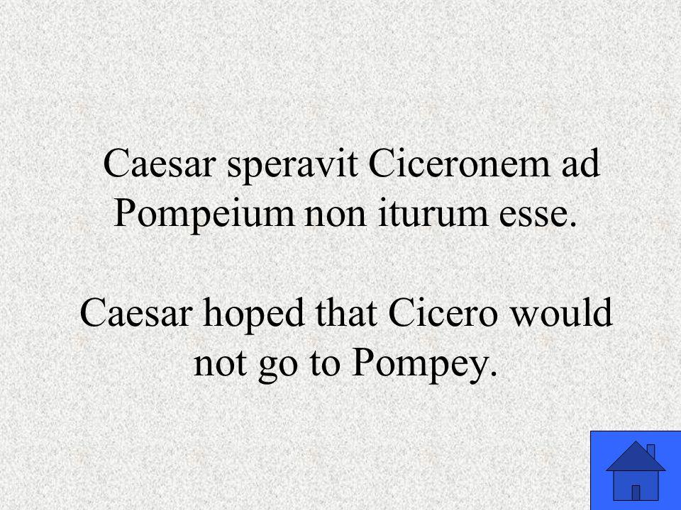 Caesar speravit Ciceronem ad Pompeium non iturum esse. Caesar hoped that Cicero would not go to Pompey.