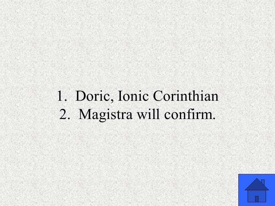 1. Doric, Ionic Corinthian 2. Magistra will confirm.