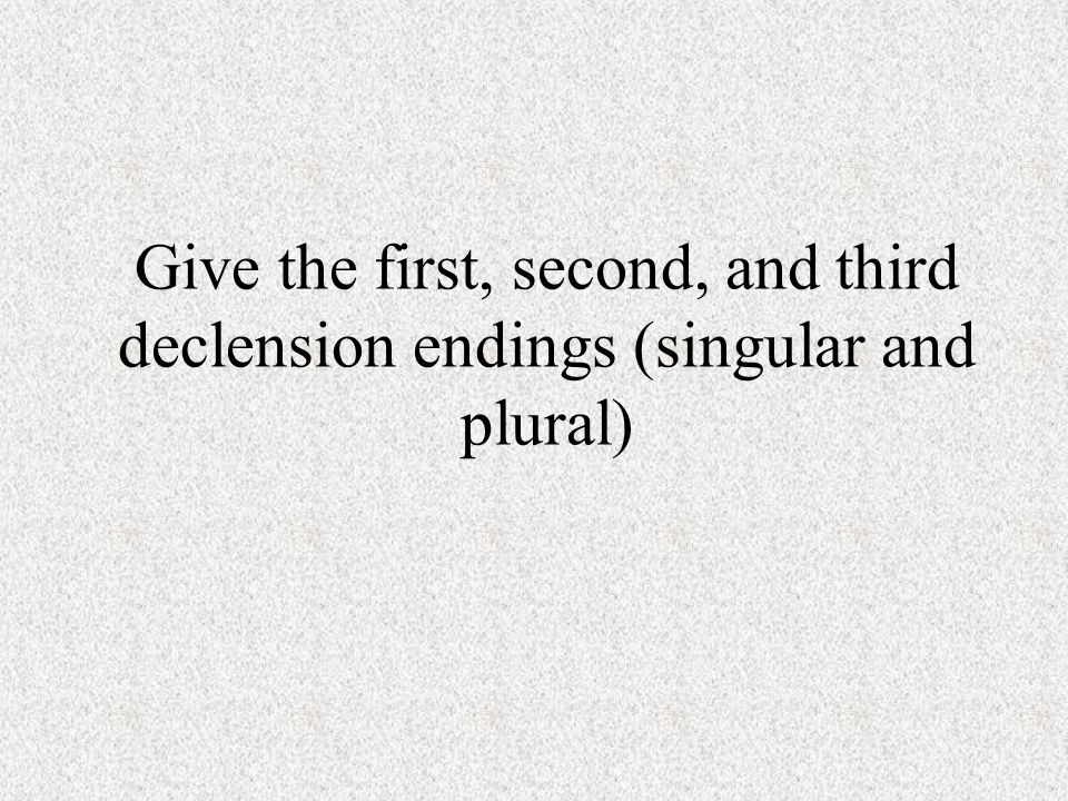 Give the first, second, and third declension endings (singular and plural)
