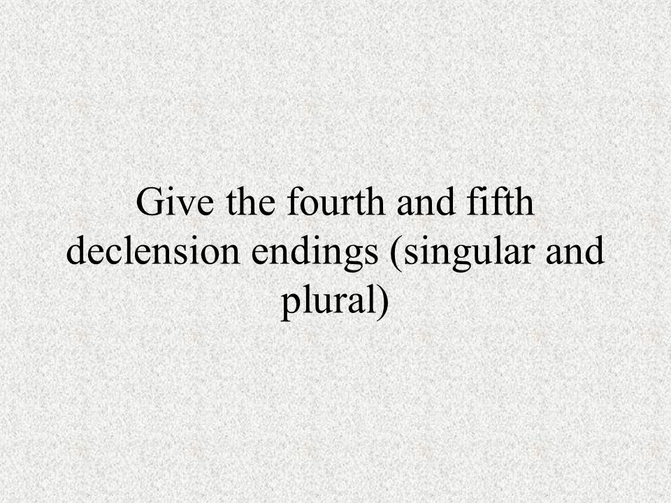 Give the fourth and fifth declension endings (singular and plural)
