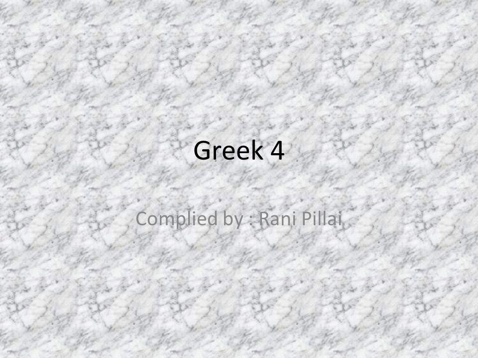 Greek 4 Complied by : Rani Pillai