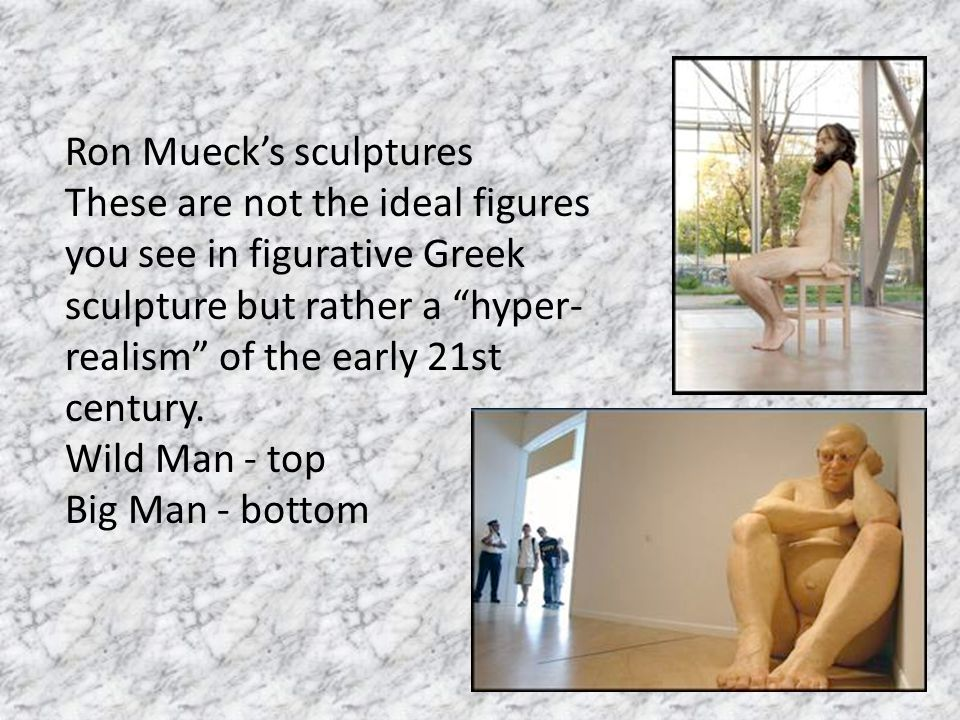 """Ron Mueck's sculptures These are not the ideal figures you see in figurative Greek sculpture but rather a """"hyper- realism"""" of the early 21st century."""