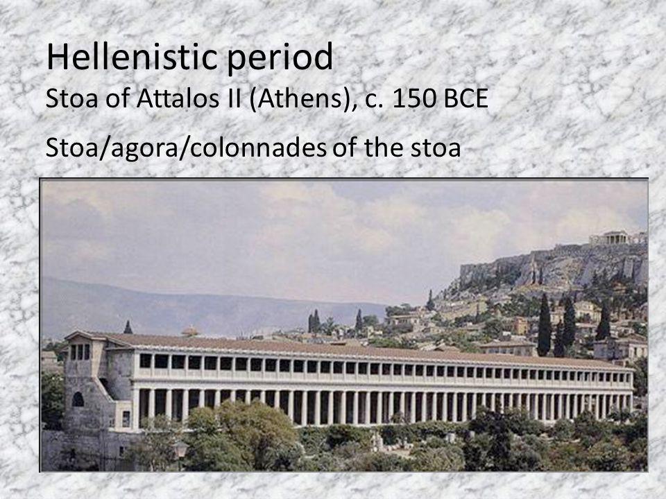 Hellenistic period Stoa of Attalos II (Athens), c. 150 BCE Stoa/agora/colonnades of the stoa
