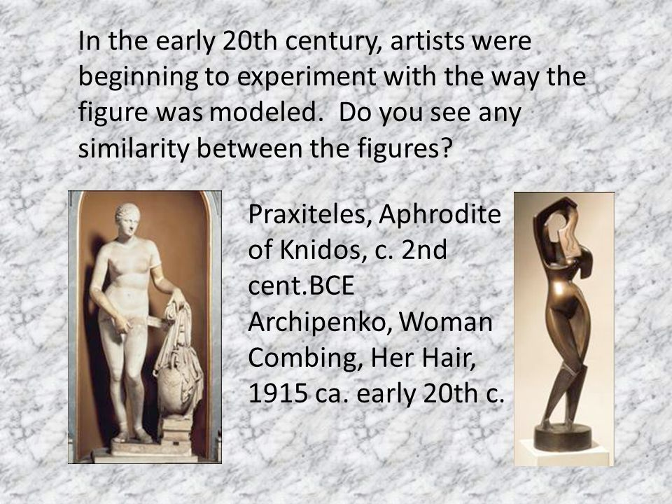 In the early 20th century, artists were beginning to experiment with the way the figure was modeled. Do you see any similarity between the figures? Pr