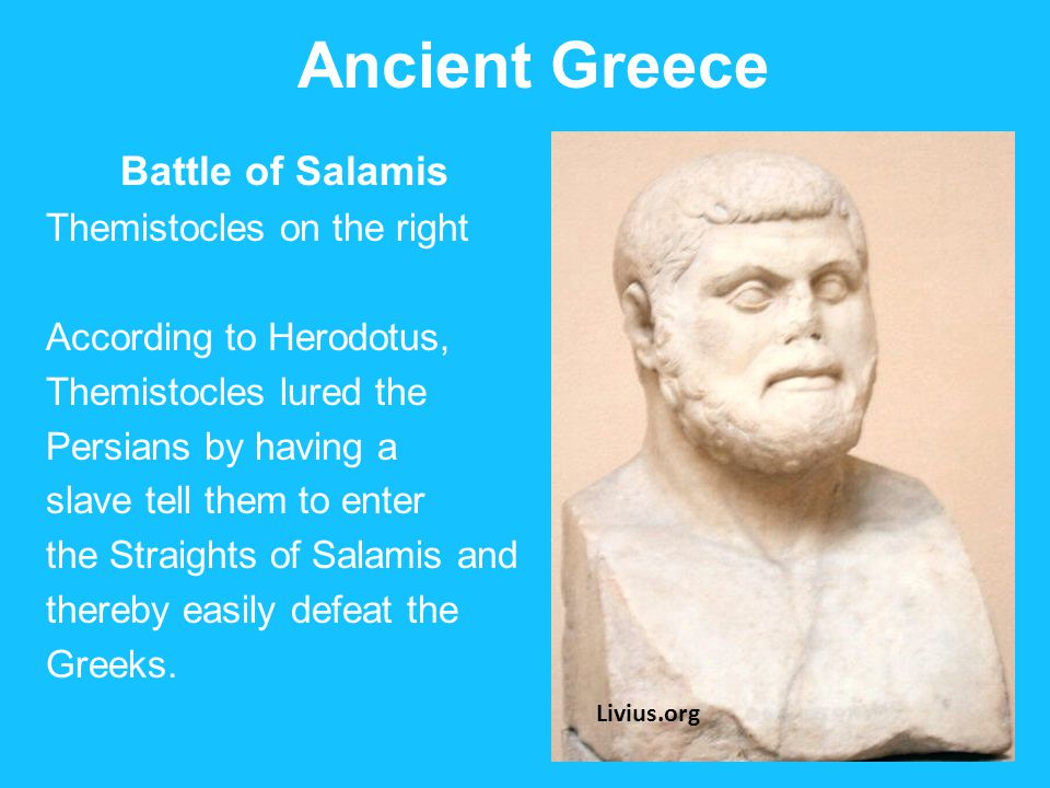 Ancient Greece Battle of Salamis Themistocles on the right According to Herodotus, Themistocles lured the Persians by having a slave tell them to enter the Straights of Salamis and thereby easily defeat the Greeks.