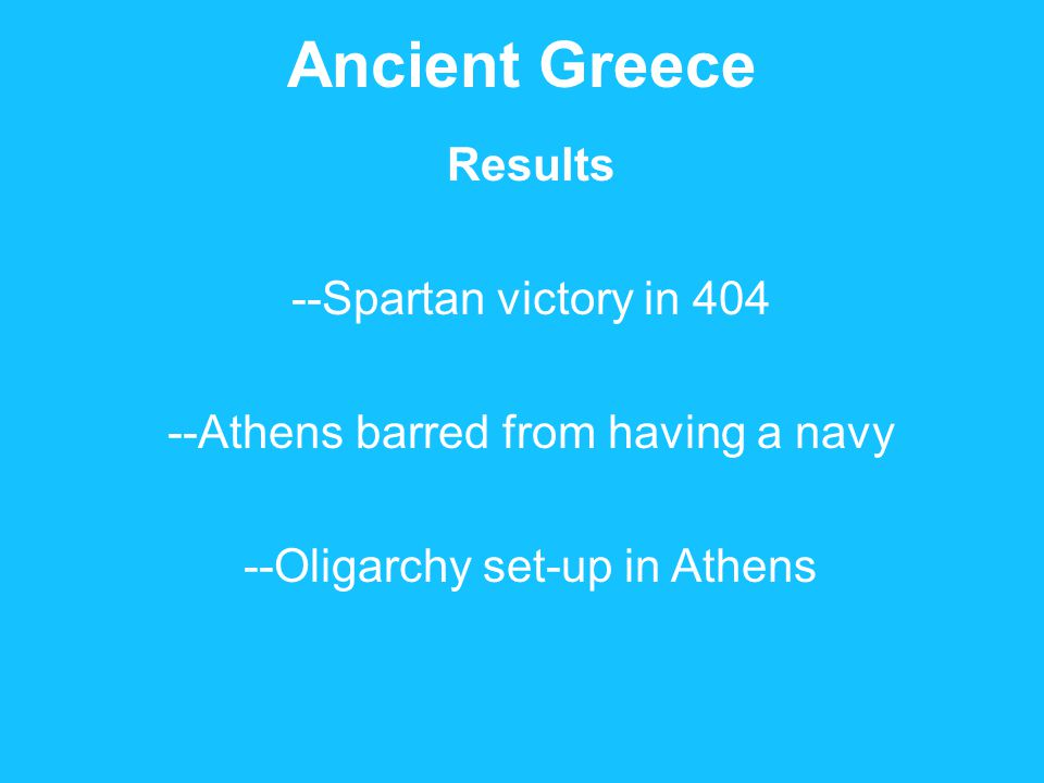 Ancient Greece Results --Spartan victory in 404 --Athens barred from having a navy --Oligarchy set-up in Athens
