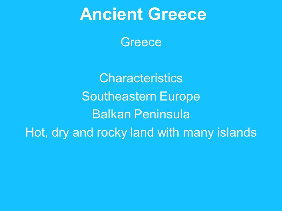 Ancient Greece Greece Characteristics Southeastern Europe Balkan Peninsula Hot, dry and rocky land with many islands