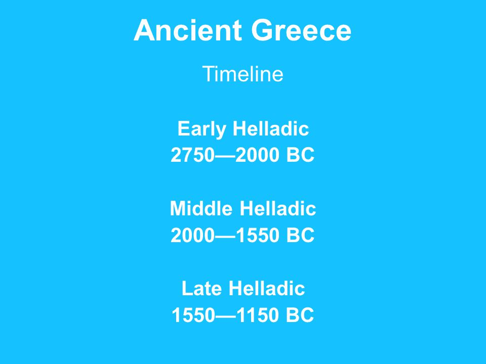 Ancient Greece Timeline Early Helladic 2750—2000 BC Middle Helladic 2000—1550 BC Late Helladic 1550—1150 BC