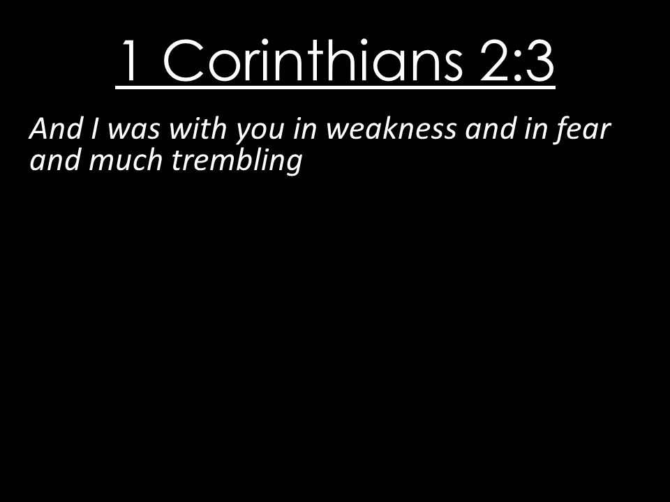 1 Corinthians 2:3 And I was with you in weakness and in fear and much trembling