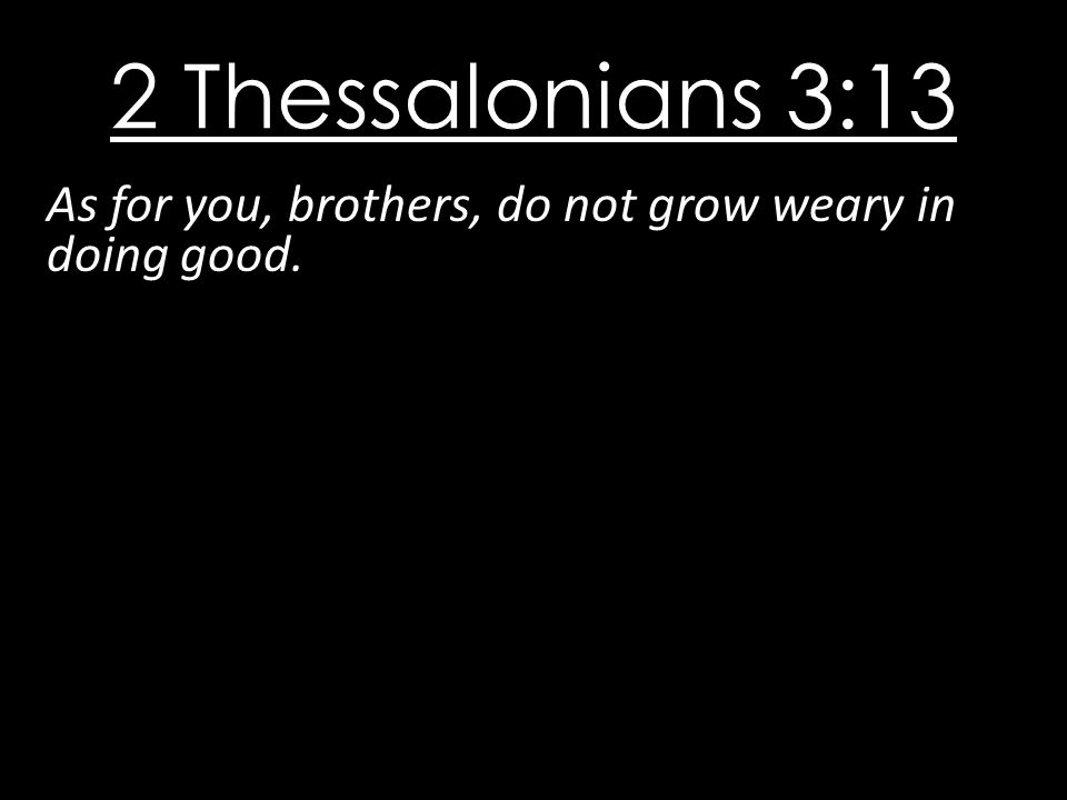 2 Thessalonians 3:13 As for you, brothers, do not grow weary in doing good.