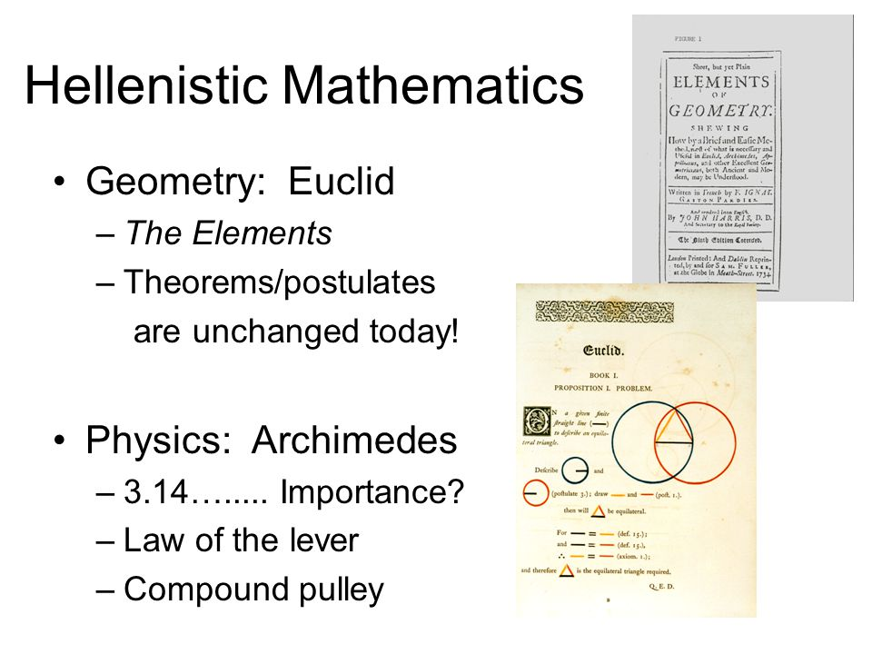 Hellenistic Mathematics Geometry: Euclid –The Elements –Theorems/postulates are unchanged today.