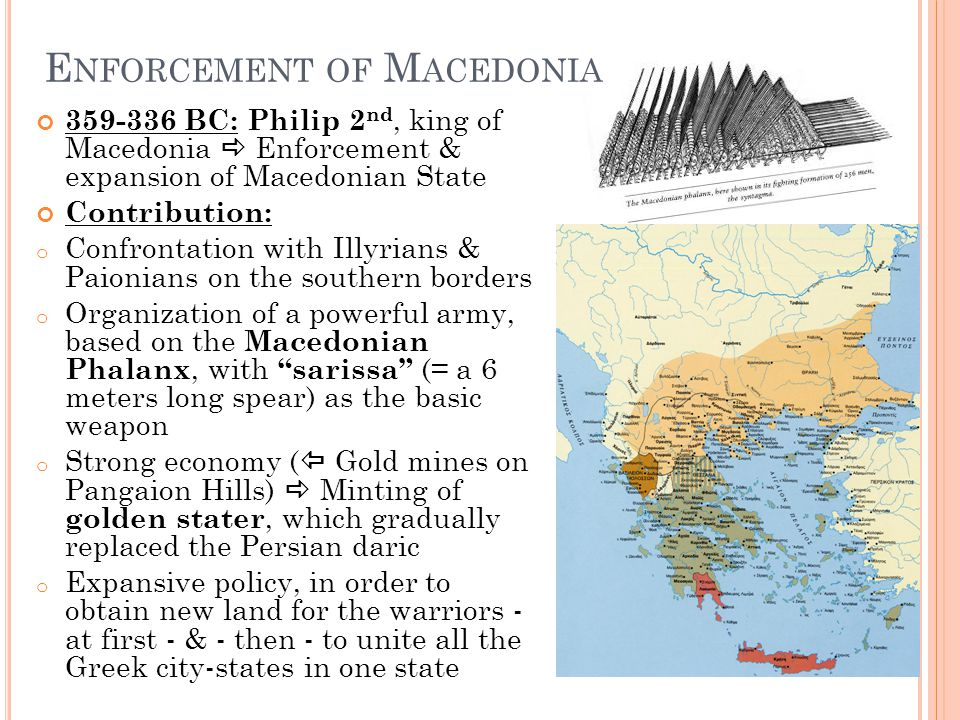 E NFORCEMENT OF M ACEDONIA 359-336 BC: Philip 2 nd, king of Macedonia  Enforcement & expansion of Macedonian State Contribution: o Confrontation with Illyrians & Paionians on the southern borders o Organization of a powerful army, based on the Macedonian Phalanx, with sarissa (= a 6 meters long spear) as the basic weapon o Strong economy (  Gold mines on Pangaion Hills)  Minting of golden stater, which gradually replaced the Persian daric o Expansive policy, in order to obtain new land for the warriors - at first - & - then - to unite all the Greek city-states in one state