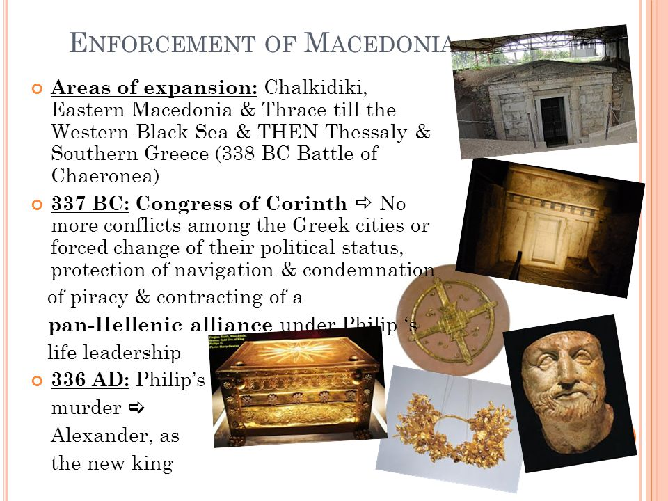 E NFORCEMENT OF M ACEDONIA Areas of expansion: Chalkidiki, Eastern Macedonia & Thrace till the Western Black Sea & THEN Thessaly & Southern Greece (338 BC Battle of Chaeronea) 337 BC: Congress of Corinth  No more conflicts among the Greek cities or forced change of their political status, protection of navigation & condemnation of piracy & contracting of a pan-Hellenic alliance under Philip 's life leadership 336 AD: Philip's murder  Alexander, as the new king