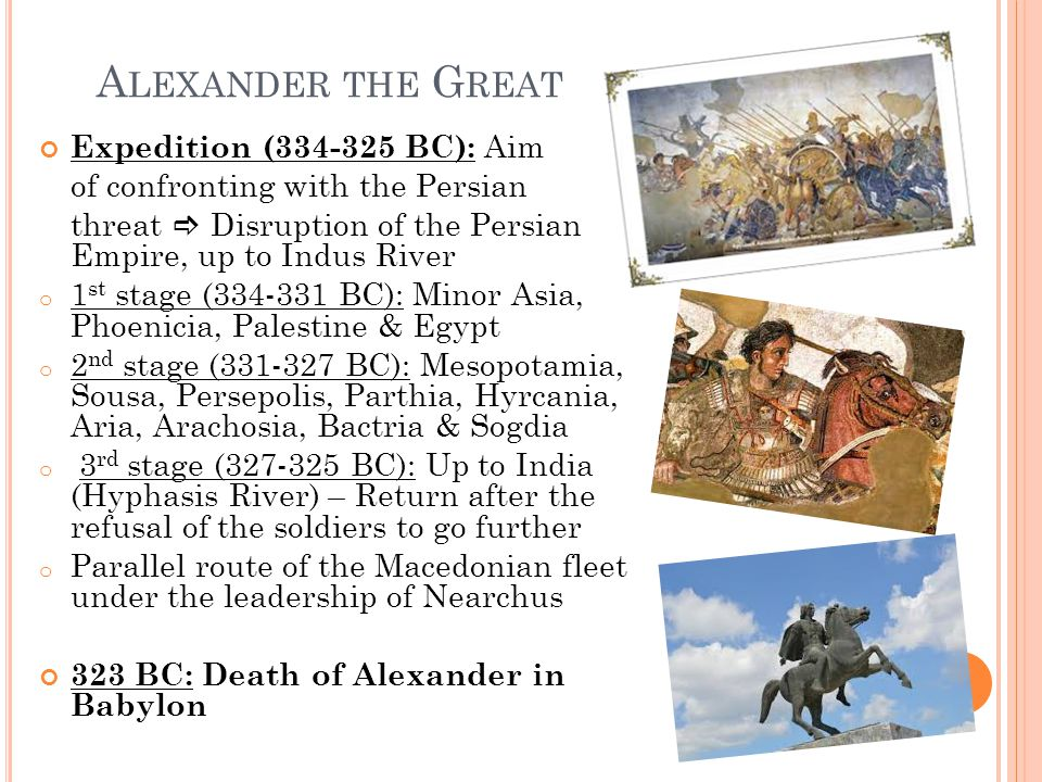 A LEXANDER THE G REAT Expedition (334-325 BC): Aim of confronting with the Persian threat  Disruption of the Persian Empire, up to Indus River o 1 st stage (334-331 BC): Minor Asia, Phoenicia, Palestine & Egypt o 2 nd stage (331-327 BC): Mesopotamia, Sousa, Persepolis, Parthia, Hyrcania, Aria, Arachosia, Bactria & Sogdia o 3 rd stage (327-325 BC): Up to India (Hyphasis River) – Return after the refusal of the soldiers to go further o Parallel route of the Macedonian fleet under the leadership of Nearchus 323 BC: Death of Alexander in Babylon