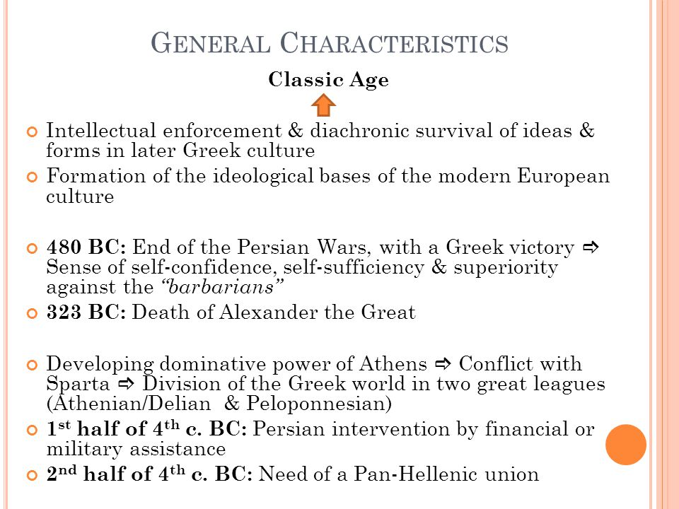G ENERAL C HARACTERISTICS Classic Age Intellectual enforcement & diachronic survival of ideas & forms in later Greek culture Formation of the ideological bases of the modern European culture 480 BC: End of the Persian Wars, with a Greek victory  Sense of self-confidence, self-sufficiency & superiority against the barbarians 323 BC: Death of Alexander the Great Developing dominative power of Athens  Conflict with Sparta  Division of the Greek world in two great leagues (Athenian/Delian & Peloponnesian) 1 st half of 4 th c.