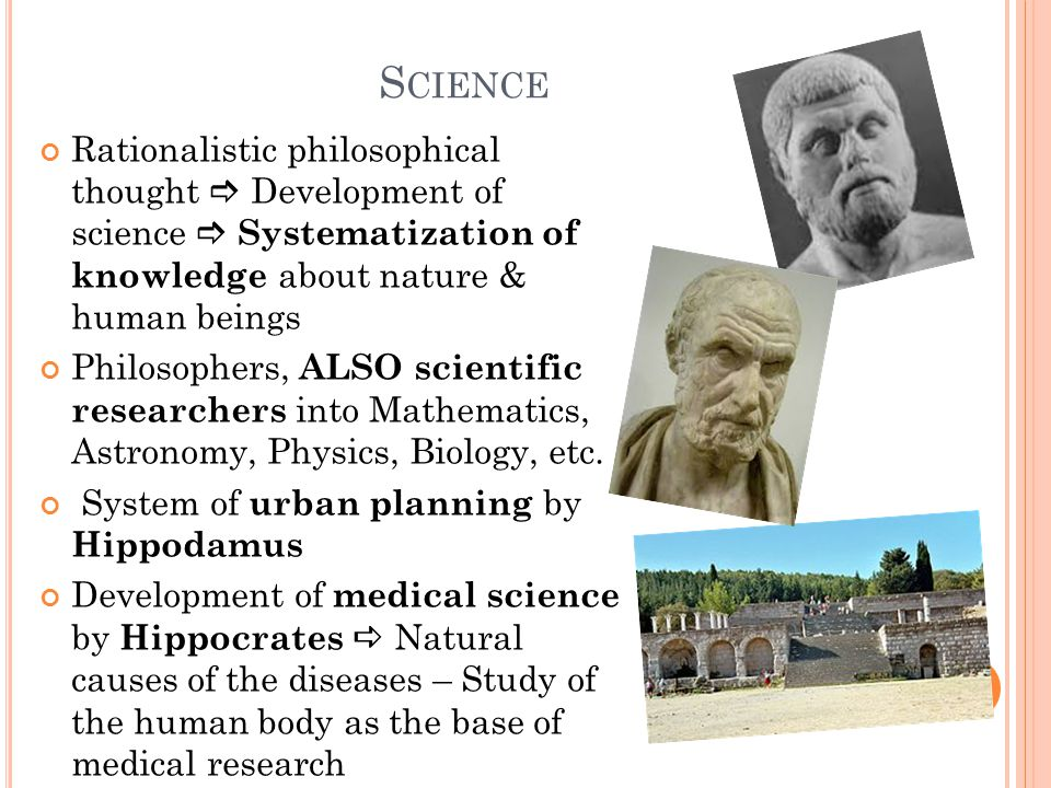 S CIENCE Rationalistic philosophical thought  Development of science  Systematization of knowledge about nature & human beings Philosophers, ALSO scientific researchers into Mathematics, Astronomy, Physics, Biology, etc.