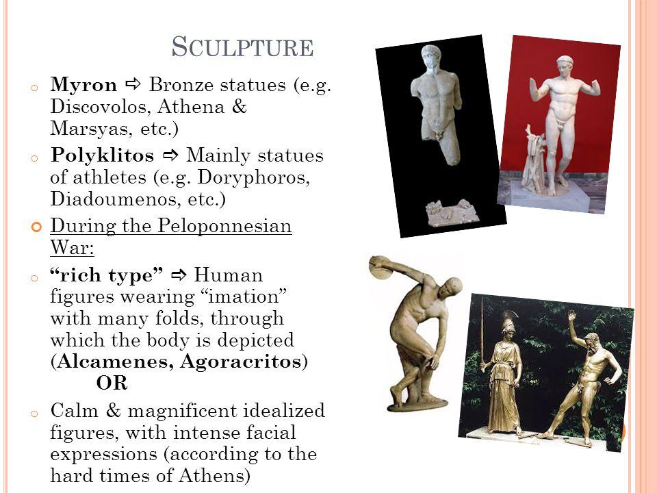 S CULPTURE o Myron  Bronze statues (e.g. Discovolos, Athena & Marsyas, etc.) o Polyklitos  Mainly statues of athletes (e.g. Doryphoros, Diadoumenos,