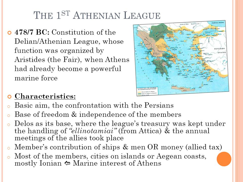 T HE 1 ST A THENIAN L EAGUE 478/7 BC: Constitution of the Delian/Athenian League, whose function was organized by Aristides (the Fair), when Athens had already become a powerful marine force Characteristics: o Basic aim, the confrontation with the Persians o Base of freedom & independence of the members o Delos as its base, where the league's treasury was kept under the handling of ellinotamiai (from Attica) & the annual meetings of the allies took place o Member's contribution of ships & men OR money (allied tax) o Most of the members, cities on islands or Aegean coasts, mostly Ionian  Marine interest of Athens