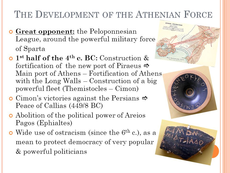 T HE D EVELOPMENT OF THE A THENIAN F ORCE Great opponent: the Peloponnesian League, around the powerful military force of Sparta 1 st half of the 4 th c.