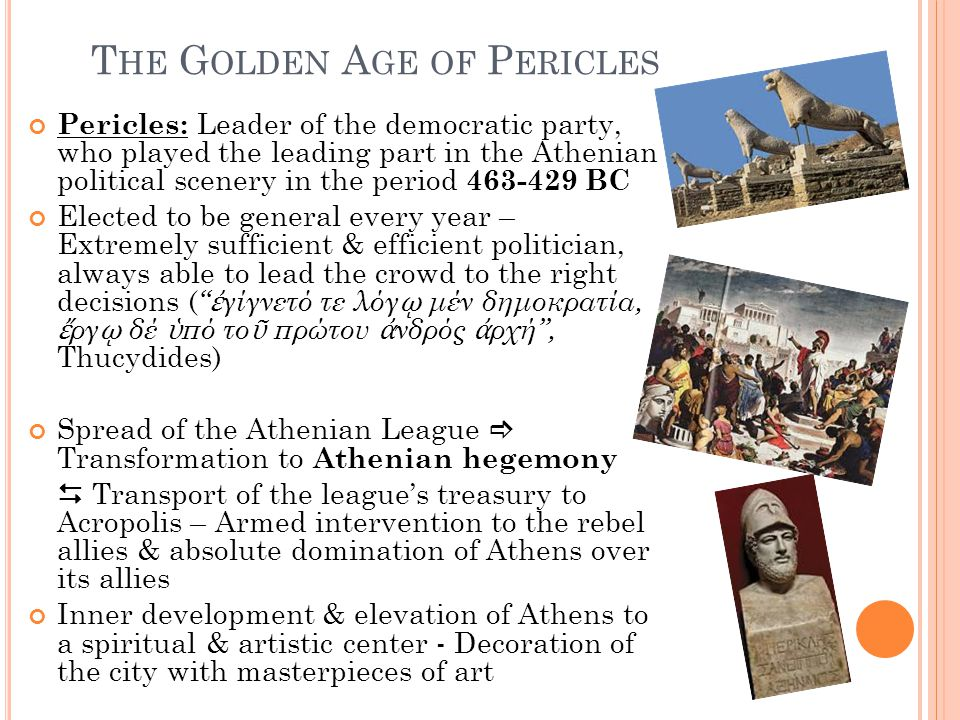 T HE G OLDEN A GE OF P ERICLES Pericles: Leader of the democratic party, who played the leading part in the Athenian political scenery in the period 463-429 BC Elected to be general every year – Extremely sufficient & efficient politician, always able to lead the crowd to the right decisions ( ἐ γίγνετό τε λόγ ῳ μέν δημοκρατία, ἔ ργ ῳ δέ ὑ πό το ῦ πρώτου ἀ νδρός ἀ ρχή , Thucydides) Spread of the Athenian League  Transformation to Athenian hegemony  Transport of the league's treasury to Acropolis – Armed intervention to the rebel allies & absolute domination of Athens over its allies Inner development & elevation of Athens to a spiritual & artistic center - Decoration of the city with masterpieces of art