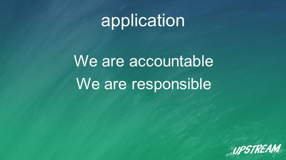 application We are accountable We are responsible
